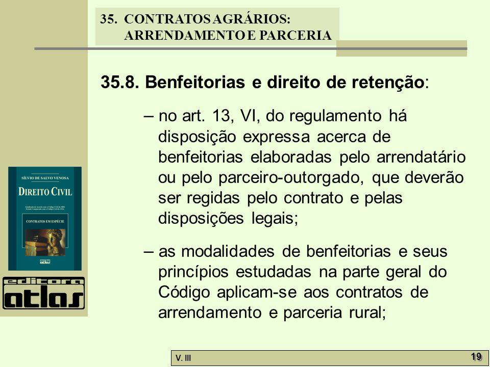 35. CONTRATOS AGRÁRIOS: ARRENDAMENTO E PARCERIA V. III 19 35.8. Benfeitorias e direito de retenção: – no art. 13, VI, do regulamento há disposição exp