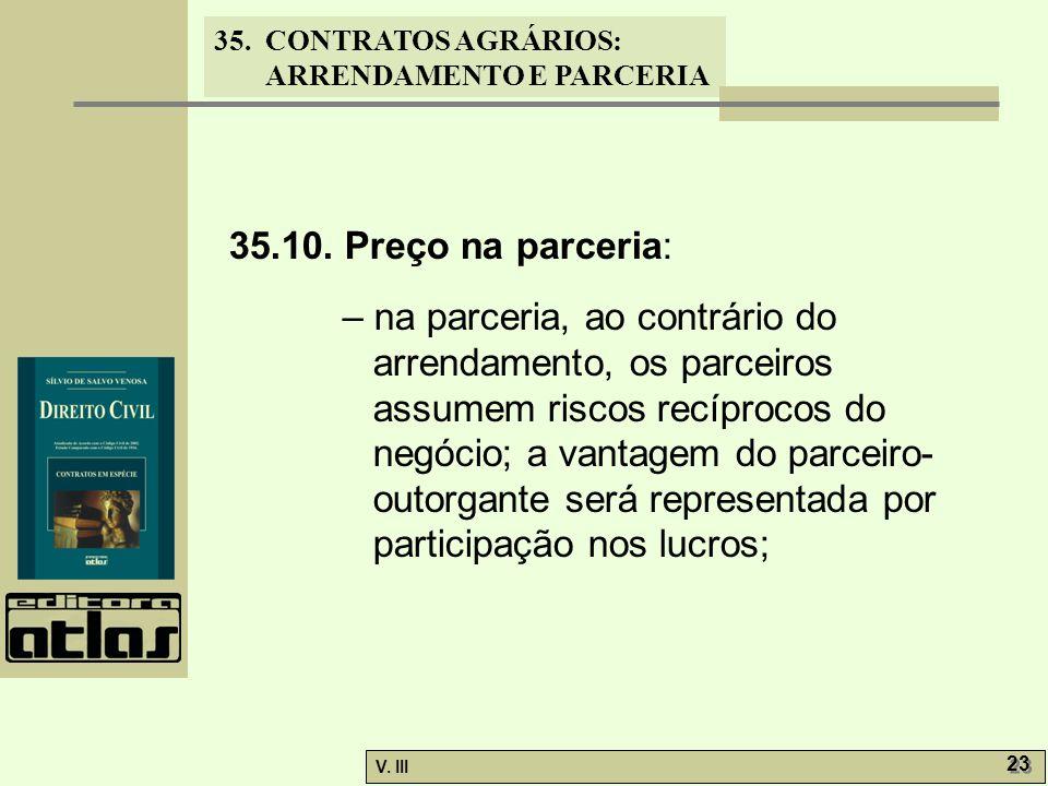 35. CONTRATOS AGRÁRIOS: ARRENDAMENTO E PARCERIA V. III 23 35.10. Preço na parceria: – na parceria, ao contrário do arrendamento, os parceiros assumem