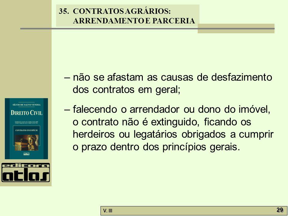 35. CONTRATOS AGRÁRIOS: ARRENDAMENTO E PARCERIA V. III 29 – não se afastam as causas de desfazimento dos contratos em geral; – falecendo o arrendador