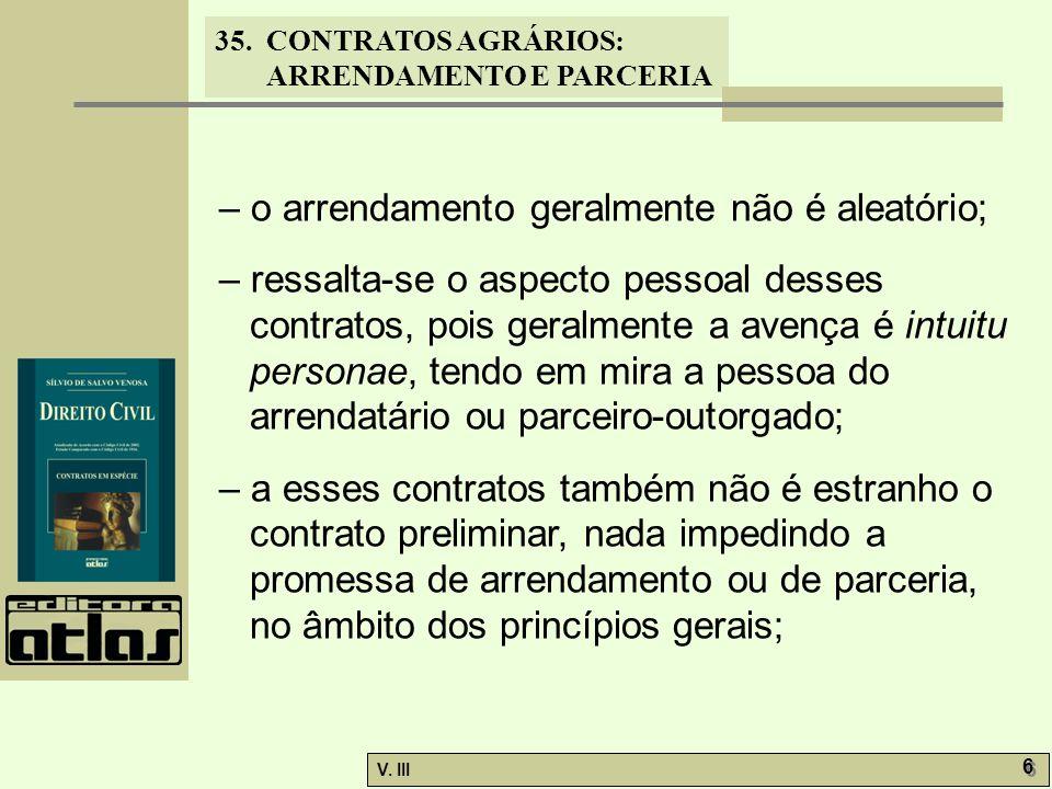35. CONTRATOS AGRÁRIOS: ARRENDAMENTO E PARCERIA V. III 6 6 – o arrendamento geralmente não é aleatório; – ressalta-se o aspecto pessoal desses contrat