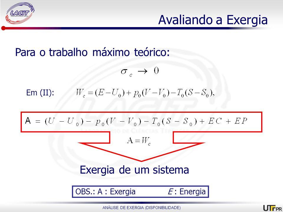 ANÁLISE DE EXERGIA (DISPONIBILIDADE) Avaliando a Exergia Para o trabalho máximo teórico: Exergia de um sistema Em (II): OBS.: A : Exergia E : Energia