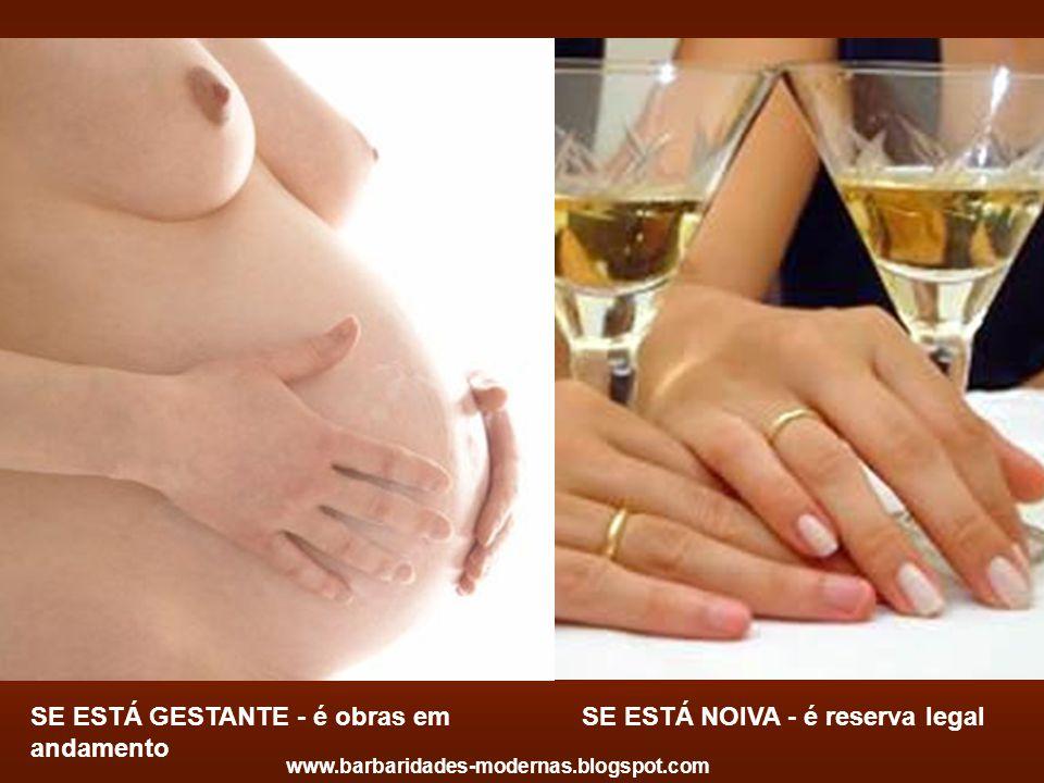 SE ESTÁ GESTANTE - é obras em andamento SE ESTÁ NOIVA - é reserva legal www.barbaridades-modernas.blogspot.com