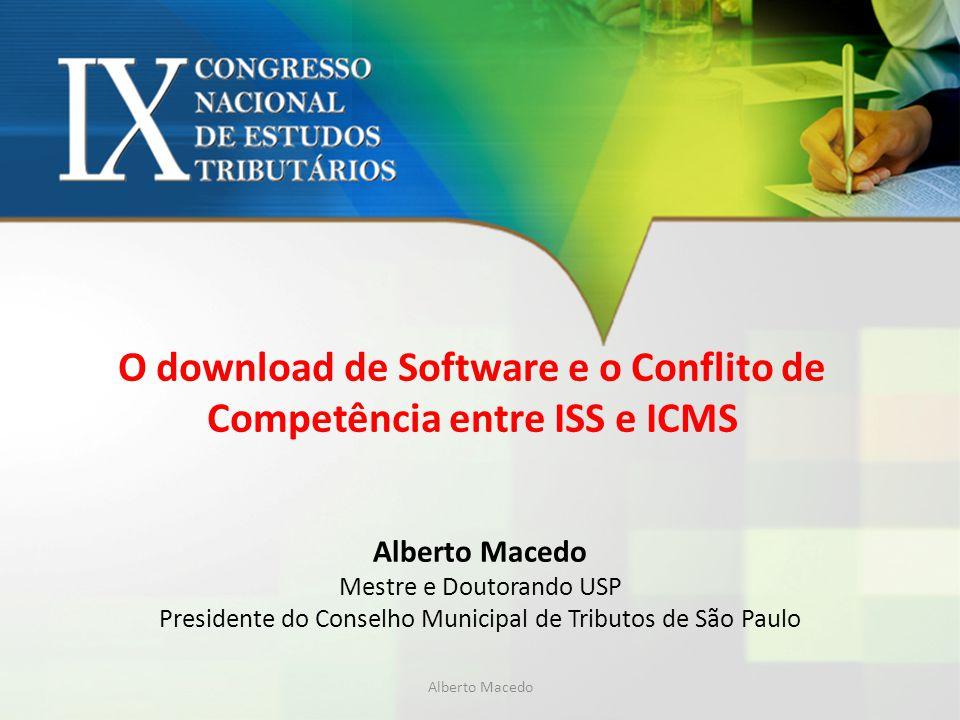 O download de Software e o Conflito de Competência entre ISS e ICMS Alberto Macedo Mestre e Doutorando USP Presidente do Conselho Municipal de Tributo