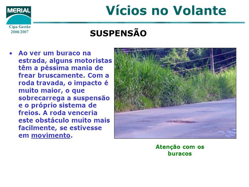 Cipa Gestão 2006/2007 Vícios no Volante SUSPENSÃO Ao ver um buraco na estrada, alguns motoristas têm a péssima mania de frear bruscamente. Com a roda