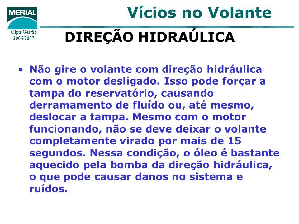 Cipa Gestão 2006/2007 Vícios no Volante DIREÇÃO HIDRAÚLICA Não gire o volante com direção hidráulica com o motor desligado.