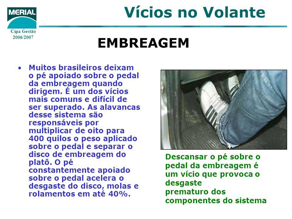 Cipa Gestão 2006/2007 Vícios no Volante EMBREAGEM Muitos brasileiros deixam o pé apoiado sobre o pedal da embreagem quando dirigem. É um dos vícios ma