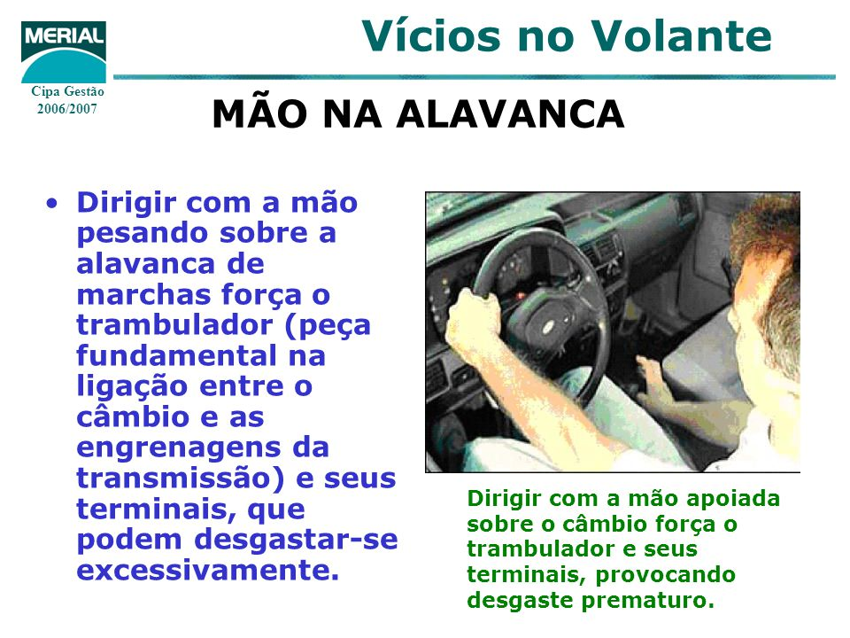 Cipa Gestão 2006/2007 Vícios no Volante MÃO NA ALAVANCA Dirigir com a mão pesando sobre a alavanca de marchas força o trambulador (peça fundamental na