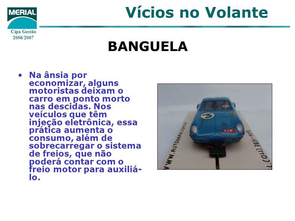Cipa Gestão 2006/2007 Vícios no Volante BANGUELA Na ânsia por economizar, alguns motoristas deixam o carro em ponto morto nas descidas. Nos veículos q