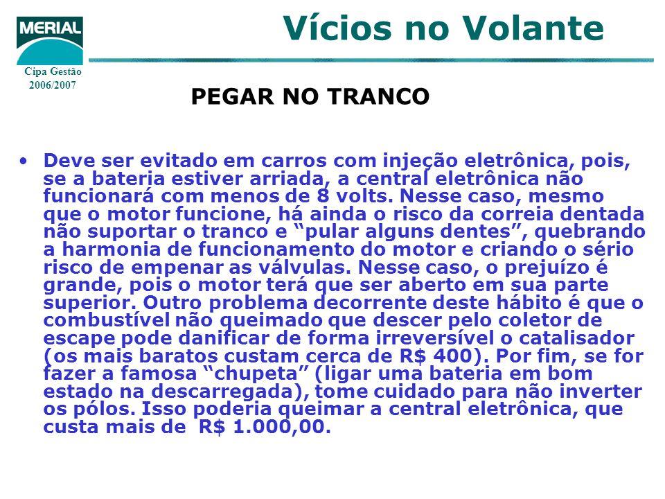 Cipa Gestão 2006/2007 Vícios no Volante PEGAR NO TRANCO Deve ser evitado em carros com injeção eletrônica, pois, se a bateria estiver arriada, a central eletrônica não funcionará com menos de 8 volts.
