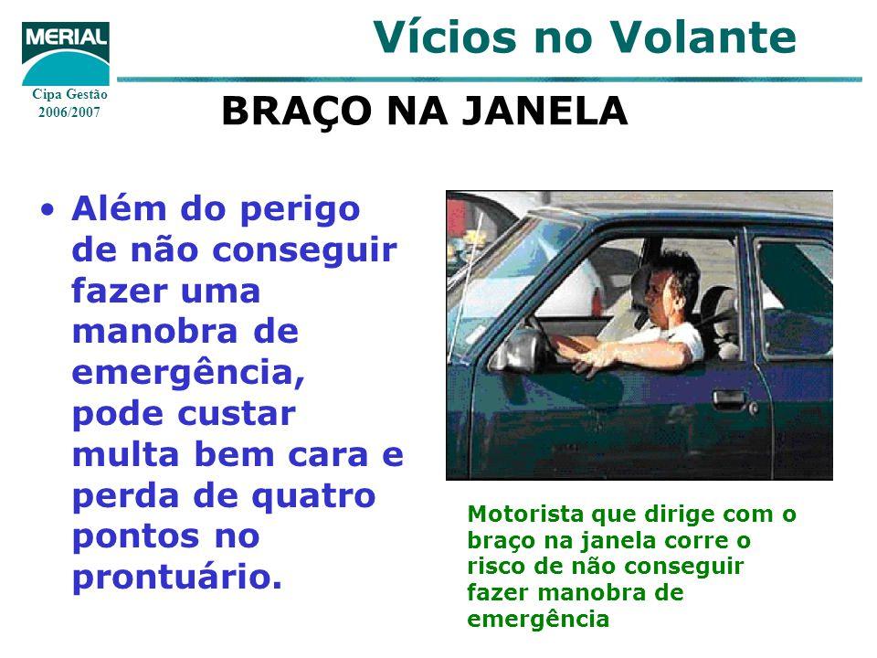 Cipa Gestão 2006/2007 Vícios no Volante BRAÇO NA JANELA Além do perigo de não conseguir fazer uma manobra de emergência, pode custar multa bem cara e perda de quatro pontos no prontuário.