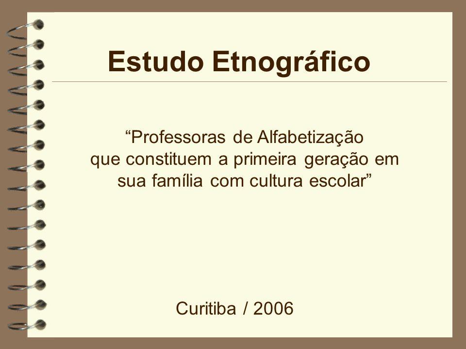 Estudo Etnográfico Professoras de Alfabetização que constituem a primeira geração em sua família com cultura escolar Curitiba / 2006
