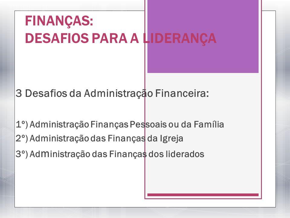 FINANÇAS: DESAFIOS PARA A LIDERANÇA 3 Desafios da Administração Financeira: 1º) Administração Finanças Pessoais ou da Família 2º) Administração das Fi