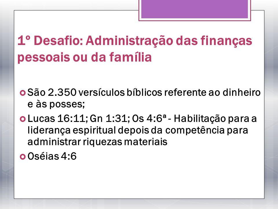 1º Desafio: Administração das finanças pessoais ou da família São 2.350 versículos bíblicos referente ao dinheiro e às posses; Lucas 16:11; Gn 1:31; O