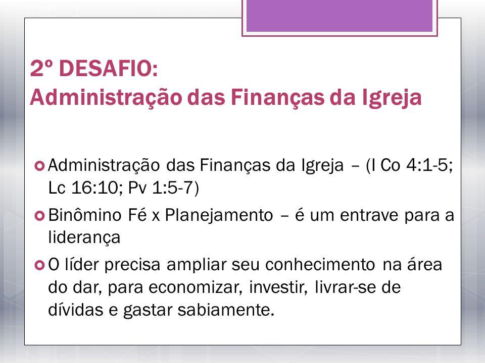 2º DESAFIO: Administração das Finanças da Igreja Administração das Finanças da Igreja – (I Co 4:1-5; Lc 16:10; Pv 1:5-7) Binômino Fé x Planejamento –