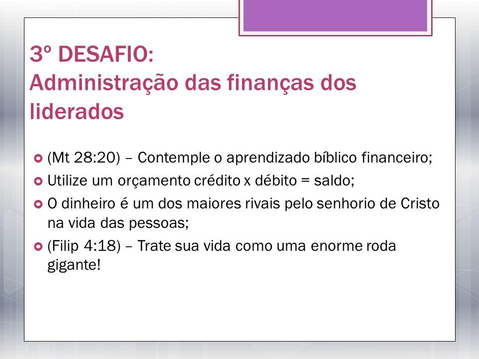 3º DESAFIO: Administração das finanças dos liderados (Mt 28:20) – Contemple o aprendizado bíblico financeiro; Utilize um orçamento crédito x débito =