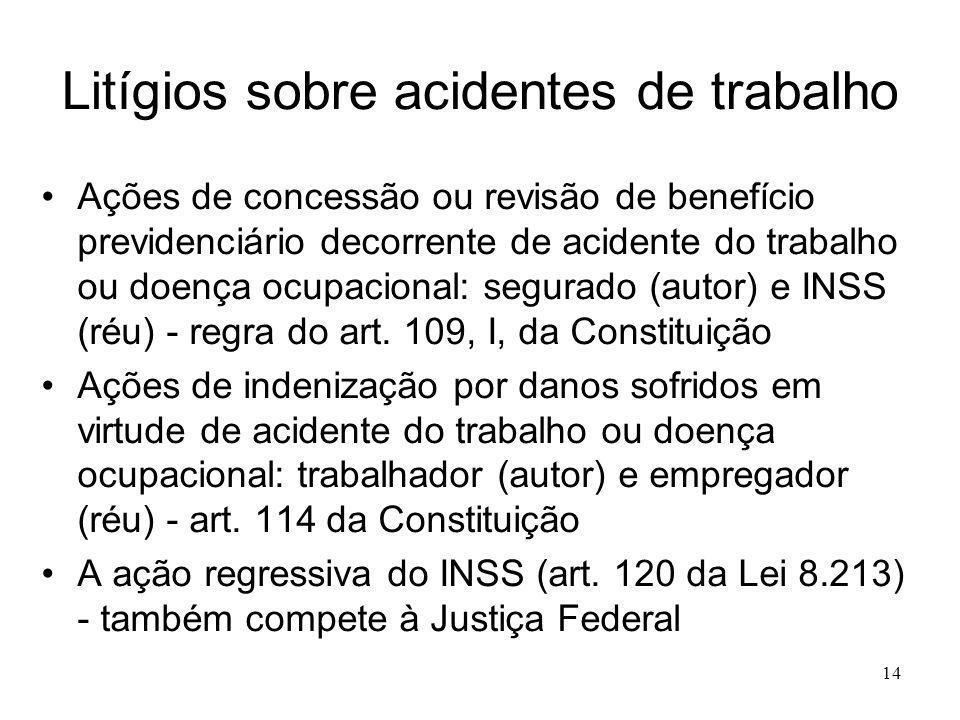 14 Litígios sobre acidentes de trabalho Ações de concessão ou revisão de benefício previdenciário decorrente de acidente do trabalho ou doença ocupacional: segurado (autor) e INSS (réu) - regra do art.