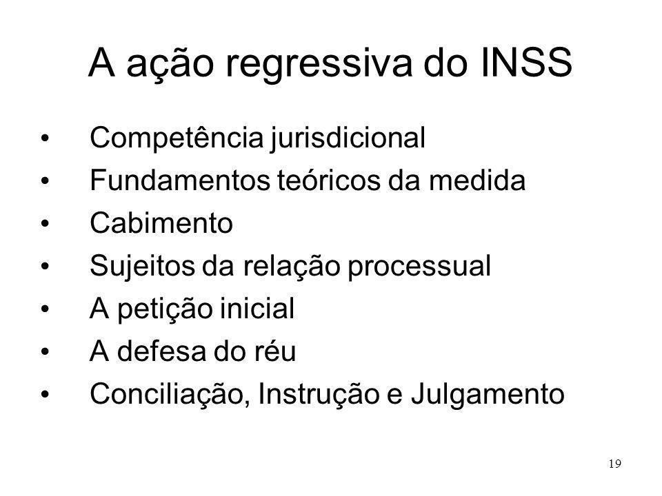 19 A ação regressiva do INSS Competência jurisdicional Fundamentos teóricos da medida Cabimento Sujeitos da relação processual A petição inicial A def