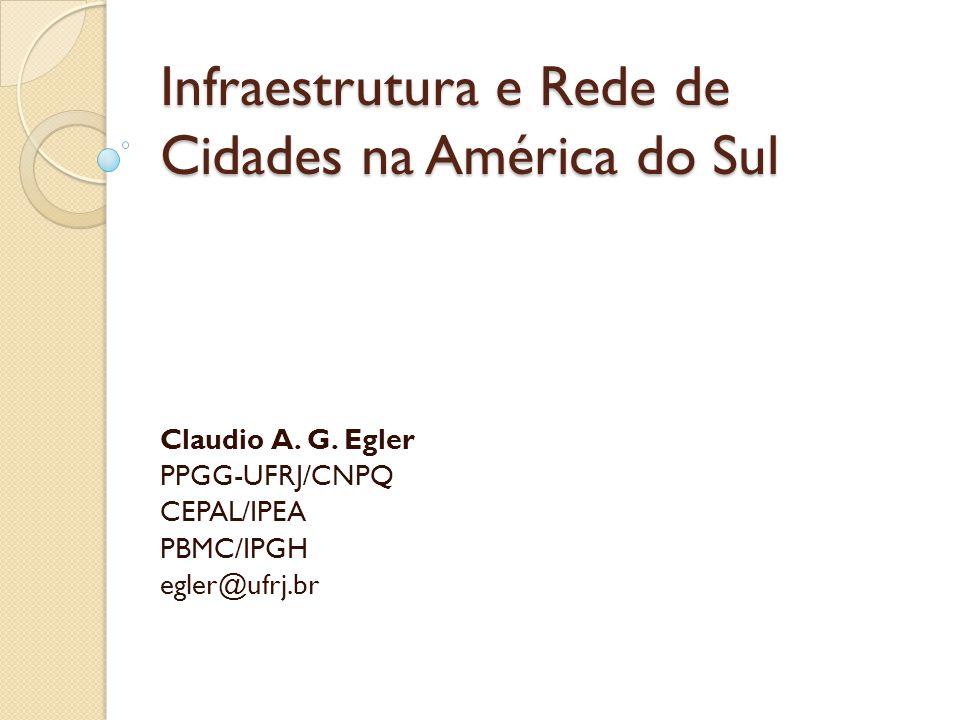 Infraestrutura e Rede de Cidades na América do Sul Claudio A. G. Egler PPGG-UFRJ/CNPQ CEPAL/IPEA PBMC/IPGH egler@ufrj.br