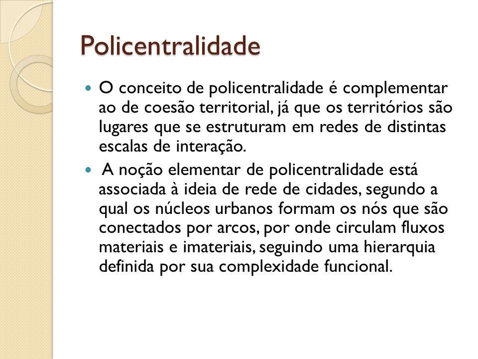 Policentralidade O conceito de policentralidade é complementar ao de coesão territorial, já que os territórios são lugares que se estruturam em redes