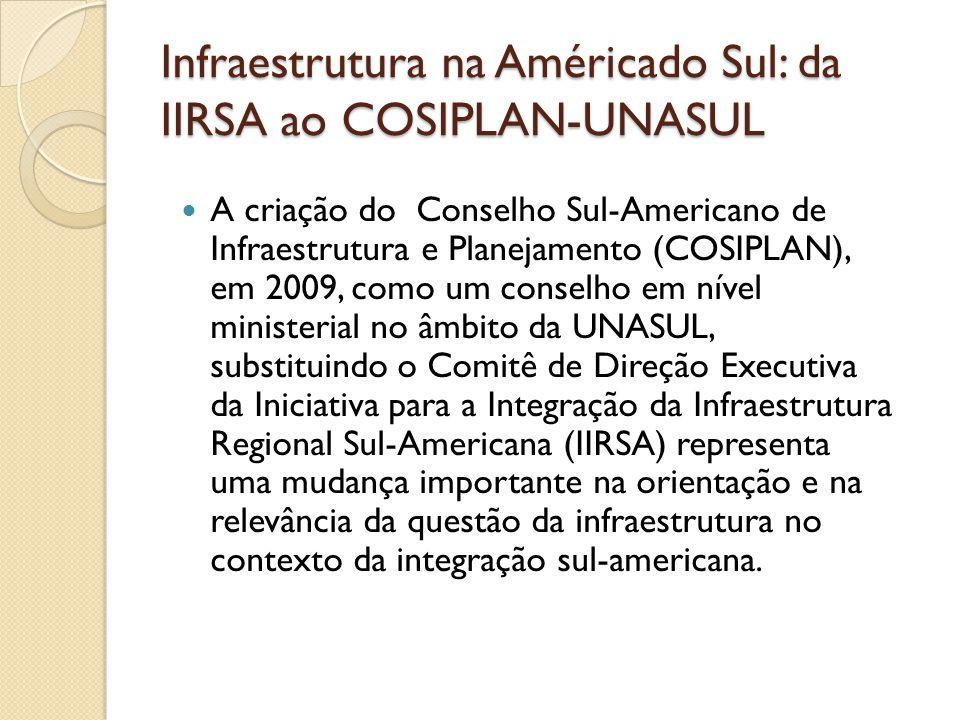 Infraestrutura na Américado Sul: da IIRSA ao COSIPLAN-UNASUL A criação do Conselho Sul-Americano de Infraestrutura e Planejamento (COSIPLAN), em 2009,