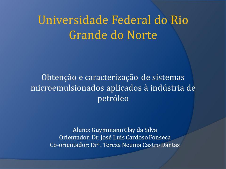 Universidade Federal do Rio Grande do Norte Obtenção e caracterização de sistemas microemulsionados aplicados à indústria de petróleo Aluno: Guymmann Clay da Silva Orientador: Dr.