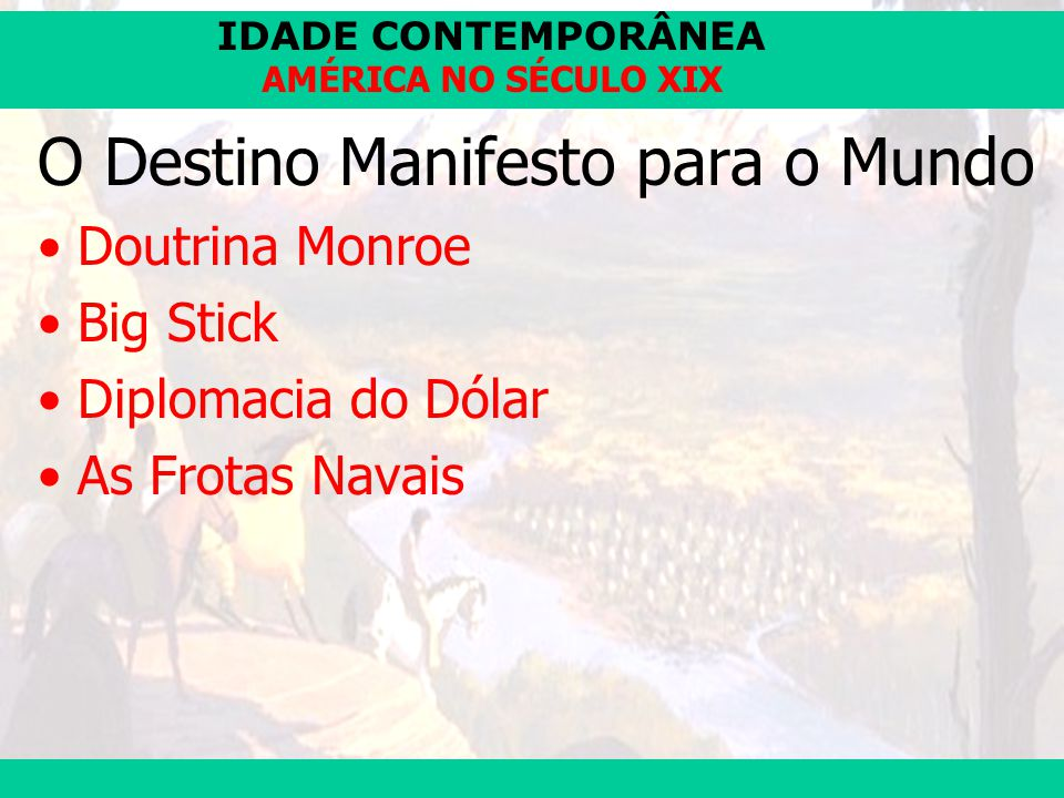 IDADE CONTEMPORÂNEA Prof. José Augusto Fiorin AMÉRICA NO SÉCULO XIX O Destino Manifesto para o Mundo Doutrina Monroe Big Stick Diplomacia do Dólar As