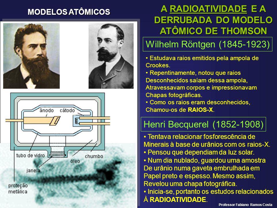 MODELOS ATÔMICOS A RADIOATIVIDADE E A DERRUBADA DO MODELO ATÔMICO DE THOMSON Wilhelm Röntgen (1845-1923) Estudava raios emitidos pela ampola de Crooke