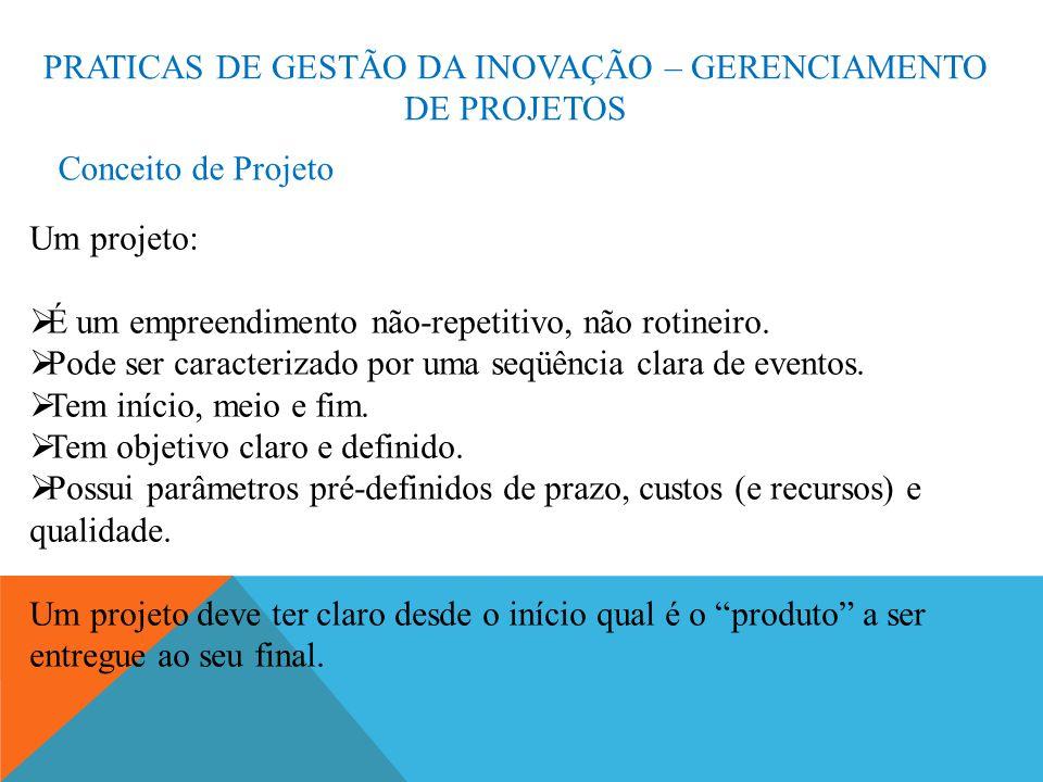 PRATICAS DE GESTÃO DA INOVAÇÃO – GERENCIAMENTO DE PROJETOS Conceito de Projeto Um projeto: É um empreendimento não-repetitivo, não rotineiro.