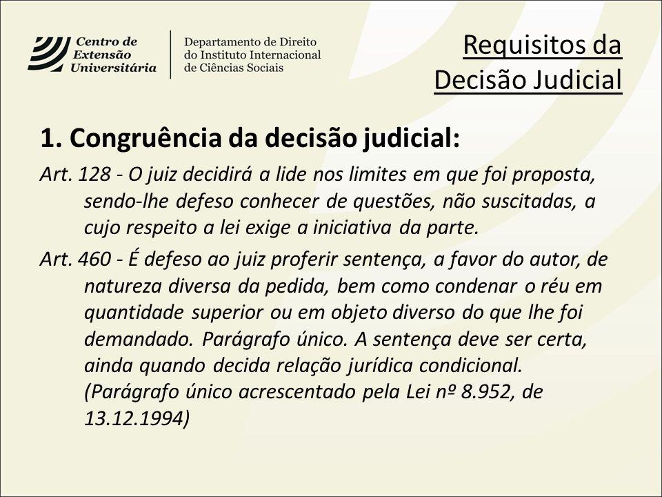 Requisitos da Decisão Judicial 1. Congruência da decisão judicial: Art. 128 - O juiz decidirá a lide nos limites em que foi proposta, sendo-lhe defeso