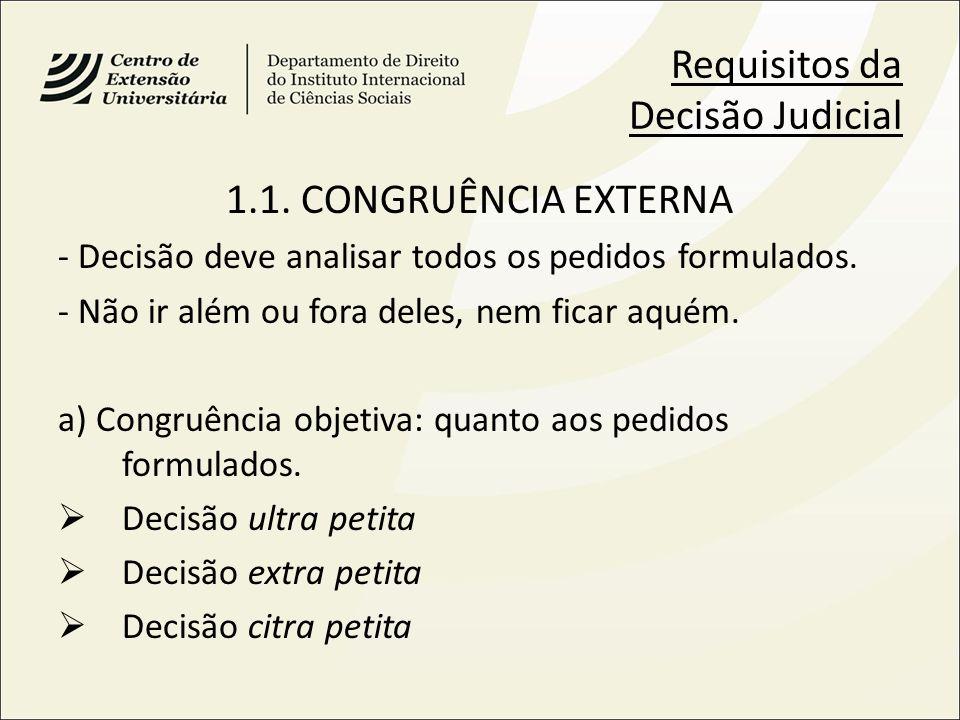 Requisitos da Decisão Judicial 1.1. CONGRUÊNCIA EXTERNA - Decisão deve analisar todos os pedidos formulados. - Não ir além ou fora deles, nem ficar aq