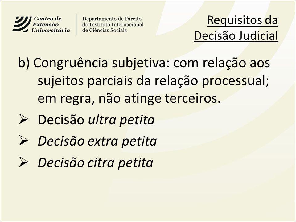 Requisitos da Decisão Judicial b) Congruência subjetiva: com relação aos sujeitos parciais da relação processual; em regra, não atinge terceiros. Deci