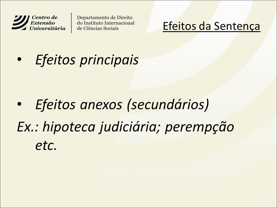 Efeitos da Sentença Efeitos principais Efeitos anexos (secundários) Ex.: hipoteca judiciária; perempção etc.