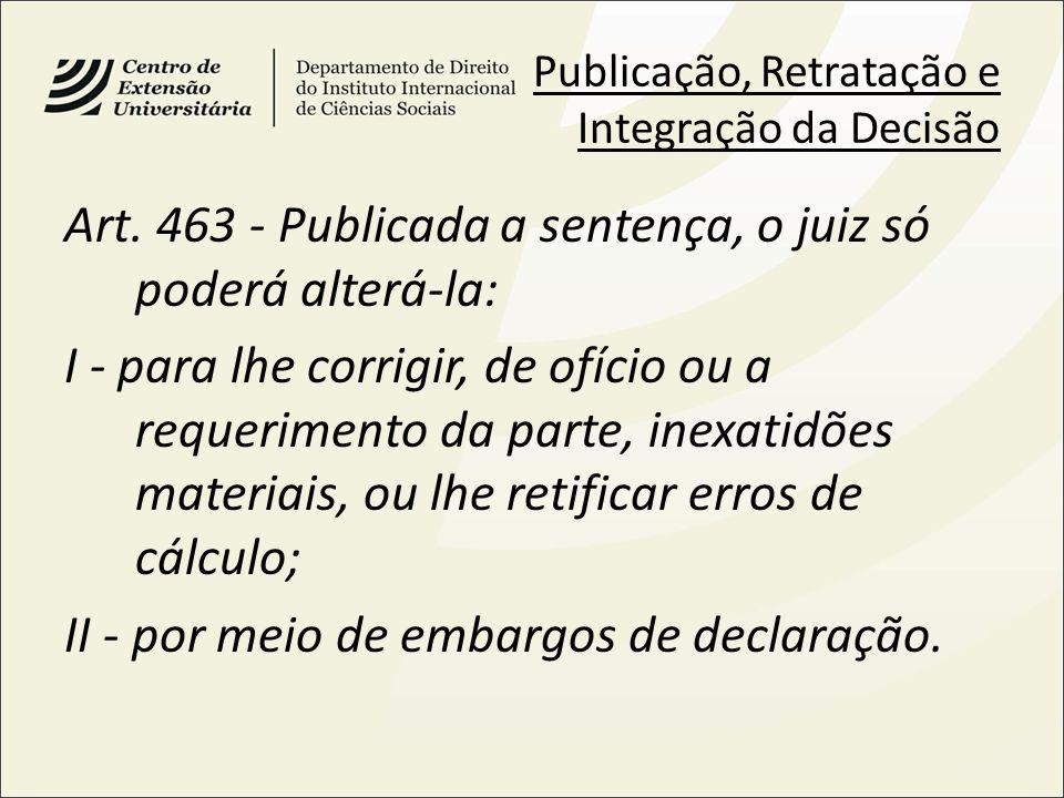 Publicação, Retratação e Integração da Decisão Art. 463 - Publicada a sentença, o juiz só poderá alterá-la: I - para lhe corrigir, de ofício ou a requ