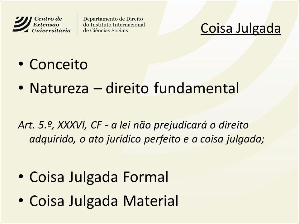 Coisa Julgada Conceito Natureza – direito fundamental Art. 5.º, XXXVI, CF - a lei não prejudicará o direito adquirido, o ato jurídico perfeito e a coi