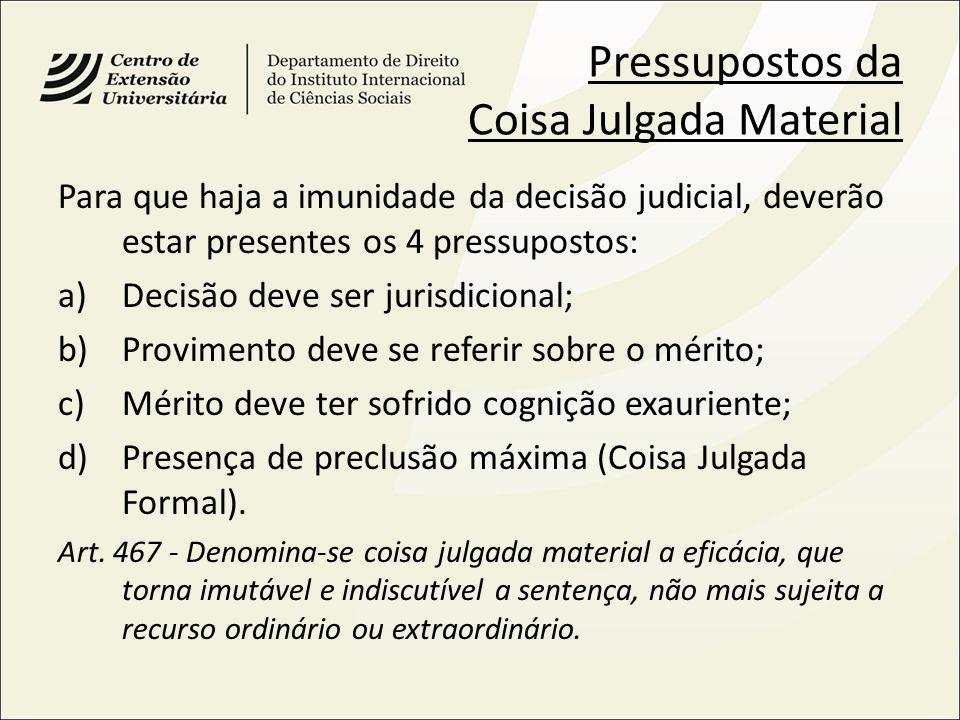 Pressupostos da Coisa Julgada Material Para que haja a imunidade da decisão judicial, deverão estar presentes os 4 pressupostos: a)Decisão deve ser ju