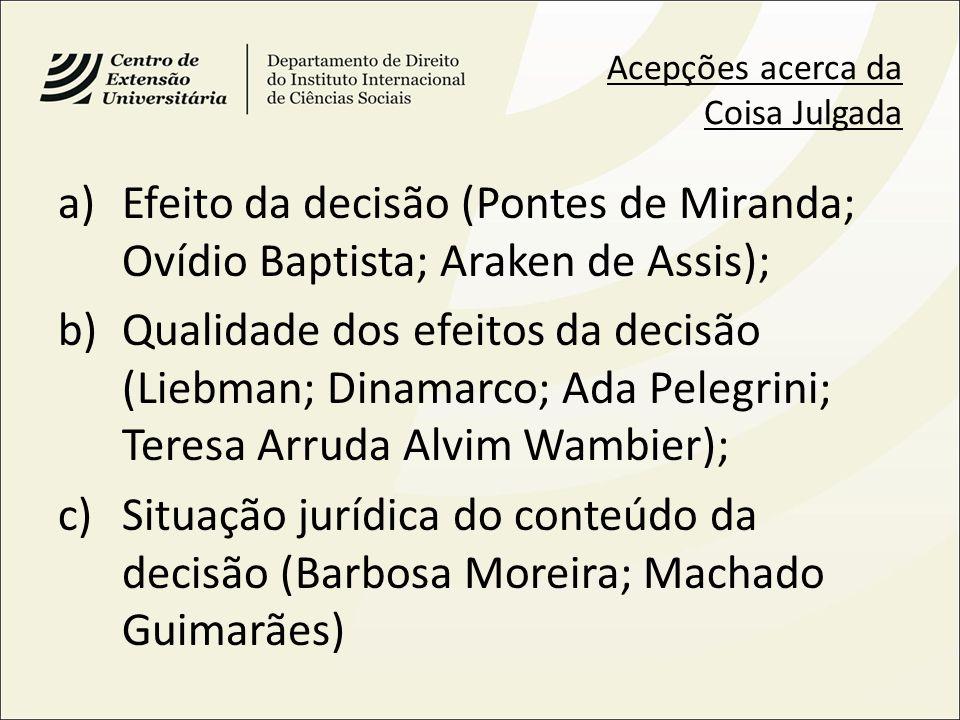 Acepções acerca da Coisa Julgada a)Efeito da decisão (Pontes de Miranda; Ovídio Baptista; Araken de Assis); b)Qualidade dos efeitos da decisão (Liebma