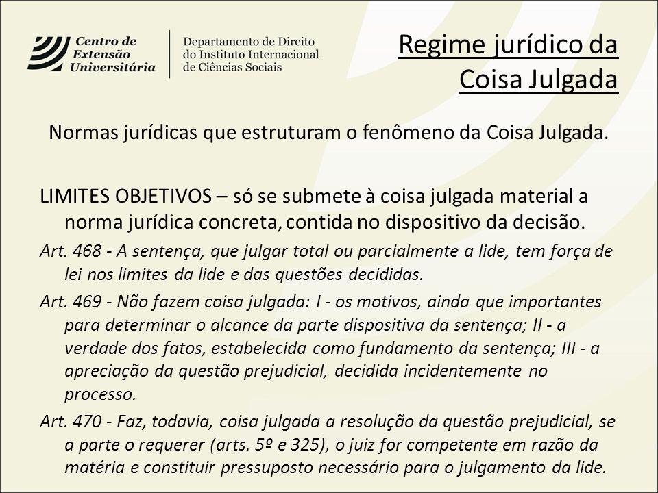 Regime jurídico da Coisa Julgada Normas jurídicas que estruturam o fenômeno da Coisa Julgada. LIMITES OBJETIVOS – só se submete à coisa julgada materi