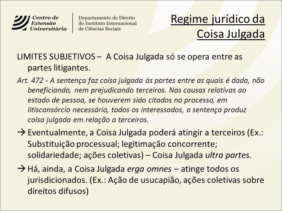 Regime jurídico da Coisa Julgada LIMITES SUBJETIVOS – A Coisa Julgada só se opera entre as partes litigantes. Art. 472 - A sentença faz coisa julgada