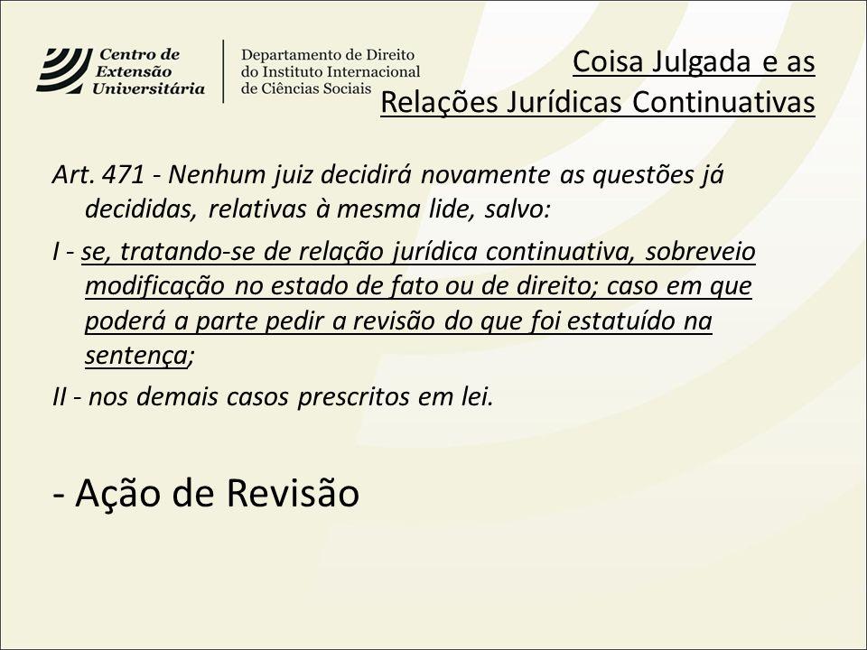 Coisa Julgada e as Relações Jurídicas Continuativas Art. 471 - Nenhum juiz decidirá novamente as questões já decididas, relativas à mesma lide, salvo: