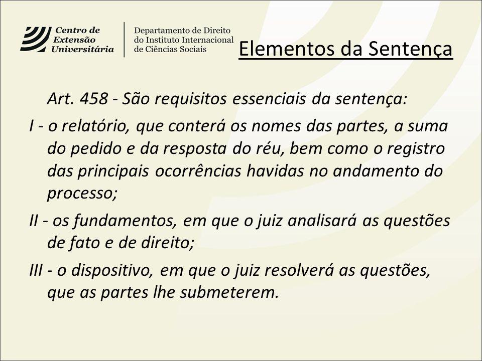 Elementos da Sentença Art. 458 - São requisitos essenciais da sentença: I - o relatório, que conterá os nomes das partes, a suma do pedido e da respos
