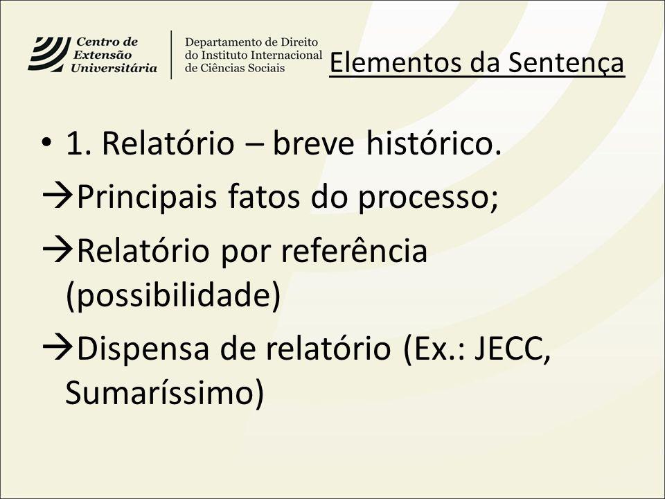 Elementos da Sentença 1. Relatório – breve histórico. Principais fatos do processo; Relatório por referência (possibilidade) Dispensa de relatório (Ex
