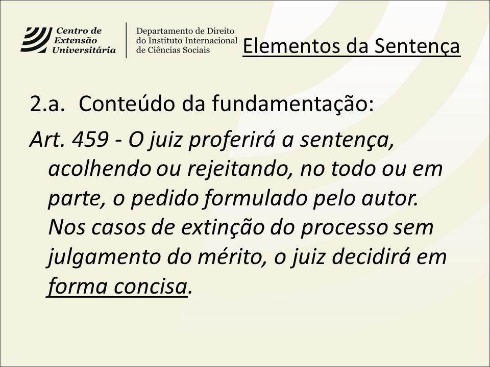 Elementos da Sentença 2.a.Conteúdo da fundamentação: Art. 459 - O juiz proferirá a sentença, acolhendo ou rejeitando, no todo ou em parte, o pedido fo