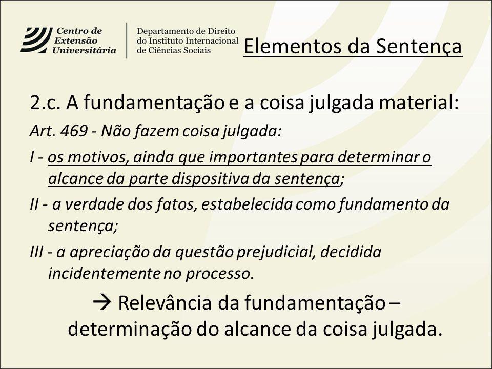 Elementos da Sentença 2.c. A fundamentação e a coisa julgada material: Art. 469 - Não fazem coisa julgada: I - os motivos, ainda que importantes para