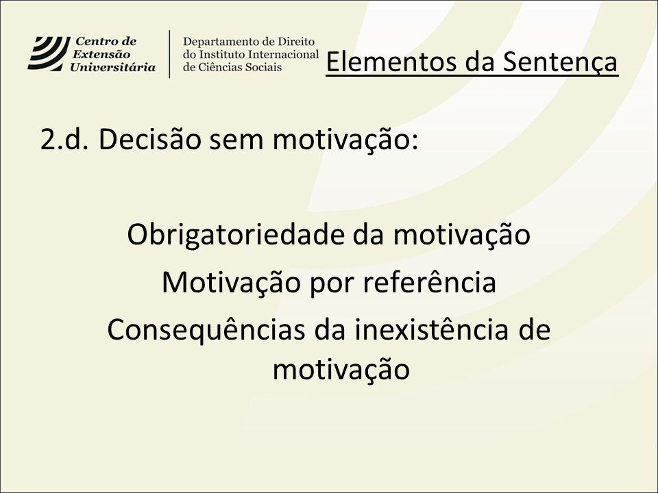 Elementos da Sentença 2.d. Decisão sem motivação: Obrigatoriedade da motivação Motivação por referência Consequências da inexistência de motivação