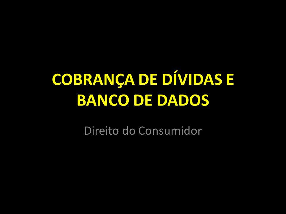 COBRANÇA DE DÍVIDAS E BANCO DE DADOS Direito do Consumidor