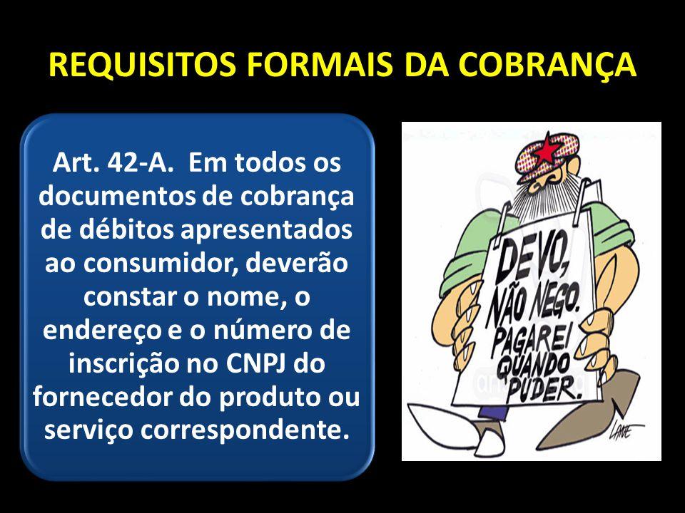 REQUISITOS FORMAIS DA COBRANÇA Art. 42-A. Em todos os documentos de cobrança de débitos apresentados ao consumidor, deverão constar o nome, o endereço