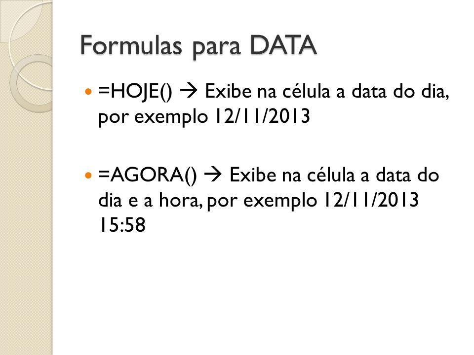 Formulas para DATA =HOJE() Exibe na célula a data do dia, por exemplo 12/11/2013 =AGORA() Exibe na célula a data do dia e a hora, por exemplo 12/11/20