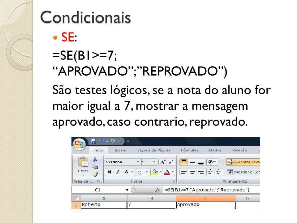 Condicionais SE: =SE(B1>=7; APROVADO;REPROVADO) São testes lógicos, se a nota do aluno for maior igual a 7, mostrar a mensagem aprovado, caso contrari