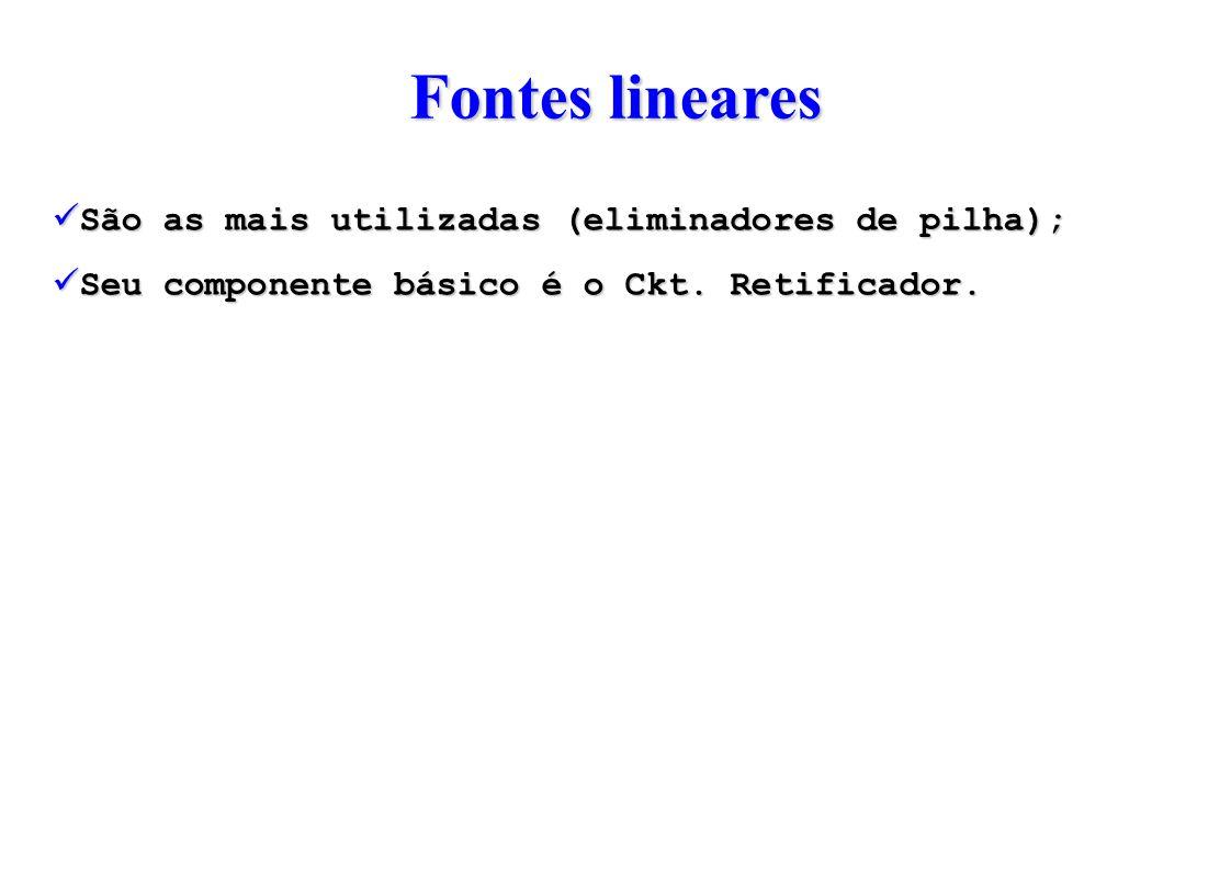 Fontes lineares São as mais utilizadas (eliminadores de pilha); Seu componente básico é o Ckt.