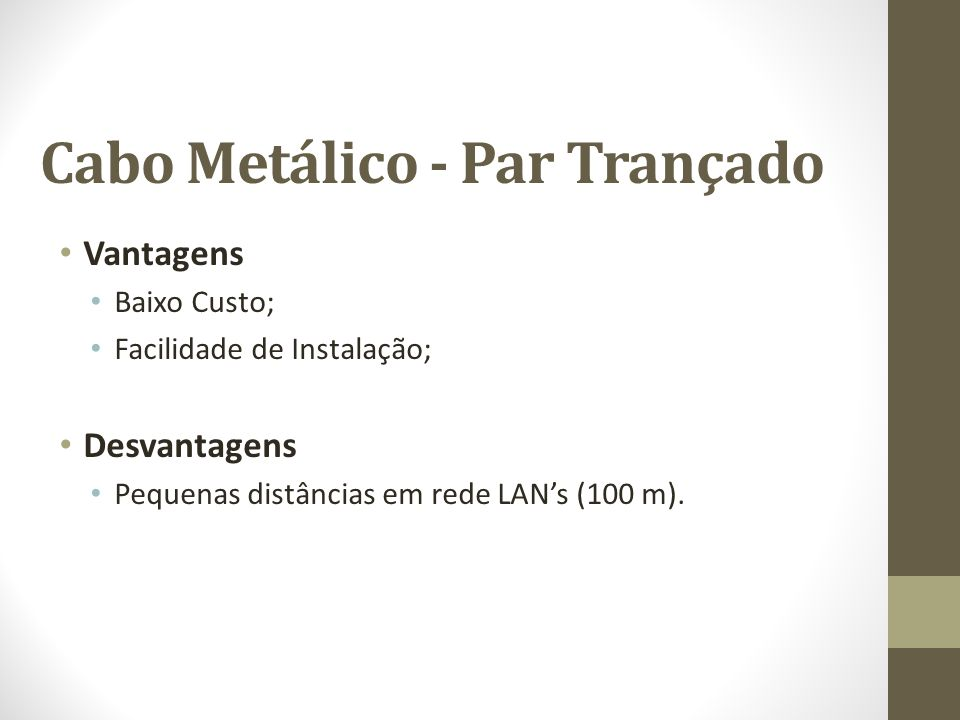 Cabo Metálico - Par Trançado Vantagens Baixo Custo; Facilidade de Instalação; Desvantagens Pequenas distâncias em rede LANs (100 m).